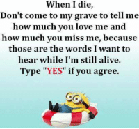 """Yes,??? Kb: When I die  Don't come to my grave to tell me  how much you love me  and  how much you miss me, because  those are the words I want to  hear while I'm still alive.  Type """"YES"""" if you agree.  GG Yes,??? Kb"""