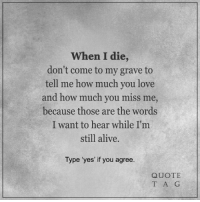 """<3: When I die  don't come to my grave to  tell me how much you love  and how much you miss me,  because those are the words  I want to hear while I'm  still alive.  Type """"yes' if you agree  QUOTE  T A G <3"""