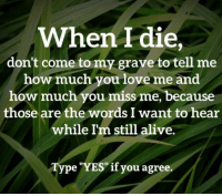 """How Much You Love Me: When I die,  don't come to my grave to tell me  how much you love me and  how much you miss me, because  those are the words I want to hear  while I'm still alive.  Type """"YES""""if you agree"""