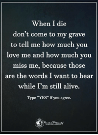 """If you've ever wanted to make your ex crave to have you back, I'll show you exactly what to do and what to say to get your ex lover back in your arms… http://bit.ly/love3ways: When I die  don't come to my grave  to tell me how much you  love me and how much you  miss me, because those  are the words I want to hear  while I'm still alive.  Type """"YES"""" if you agree. If you've ever wanted to make your ex crave to have you back, I'll show you exactly what to do and what to say to get your ex lover back in your arms… http://bit.ly/love3ways"""