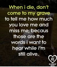 True!: When i die, don't  come to my grave  to tell me how much  you love me and  miss me, becaus  those are the  words i want to  hear while i'm  still alive.  RELATIONSHIP  QUOTES True!