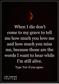 <3: When I die don't  come to my grave to tell  me how much you love me  and how much you miss  me, because those are the  words I want to hear while  I'm still alive.  Type Yes' if you agree  Life Learned  Feelings <3