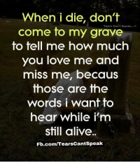 How Much You Love Me: When i die, don't  Speak..  come to my grave  to tell me how much  you love me and  miss me, becaus  those are the  words i want to  hear while i'm  still alive.  Fb.com/TearsCantSpeak