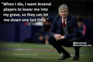"Arsenal, Time, and Sad: ""When I die, I want Arsenal  players to lower me into  my grave, so they can let  me down one last time.""  OOTrollfootball  OTheTroliFootball Insta This will make you sad..!!"