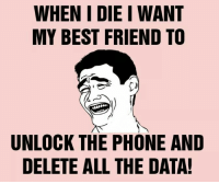 Best Friend, Memes, and Phone: WHEN I DIE I WANT  MY BEST FRIEND TO  MAS  UNLOCK THE PHONE AND  DELETE ALL THE DATA