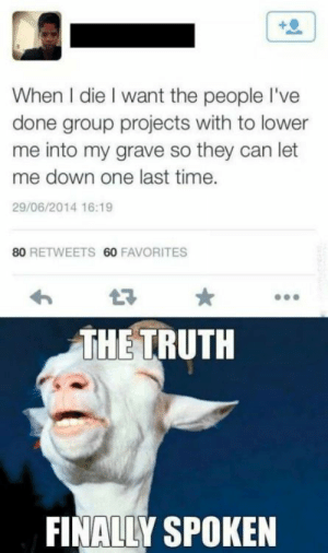 Time, Truth, and Can: When I die I want the people I've  done group projects with to lower  me into my grave so they can let  me down one last time.  29/06/2014 16:19  80 RETWEETS 60 FAVORITES  THE TRUTH  FINALLY SPOKEN