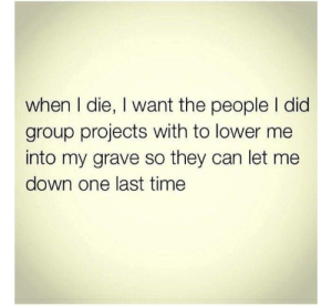 Tumblr, Http, and Time: when I die, I want the people l did  group projects with to lower me  into my grave so they can let me  down one last time Follow us @studentlifeproblems​