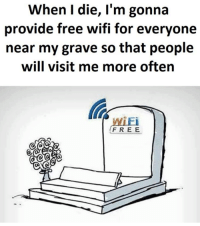 Memes, Free, and Wifi: When I die, I'm gonna  provide free wifi for everyone  near my grave so that people  will visit me more often  WiEi  FREE