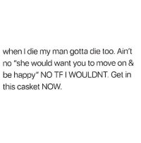 """when I die my man gotta die too. Ain't  no """"she would want you to move on &  be happy"""" NO TFI WOULDNT. Get in  this casket NOW. Dead ☠️💀"""