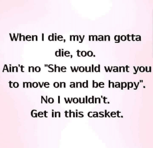 "Dank, Happy, and Be Happy: When I die, my man gotta  die, too.  Ain't no ""She would want you  to move on and be happy"",  No I wouldn't.  Get in this casket."