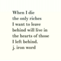 Hearts, Left Behind, and Live: When I die  the onlv riches  I want to leave  behind will live in  the hearts of those  I left behind.  iron word
