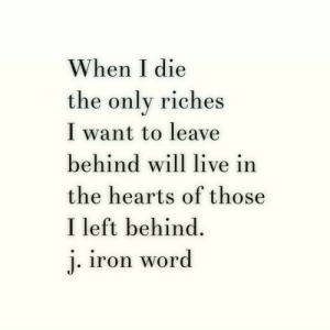Left Behind: When I die  the onlv riches  I want to leave  behind will live in  the hearts of those  I left behind.  iron word