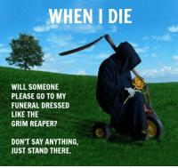 Dank, Say Anything..., and 🤖: WHEN I DIE  WILL SOMEONE  PLEASE GO TO MY  FUNERAL DRESSED  LIKE THE  GRIM REAPER?  DON'T SAY ANYTHING  JUST STAND THERE. ReaperLAD.