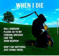 Memes, Dress, and Dresses: WHEN I DIE  WILL SOMEONE  PLEASE GO TO MY  FUNERAL DRESSED  LIKE THE  GRIM REAPER?  DON'T SAY ANYTHING,  JUST STAND THERE.
