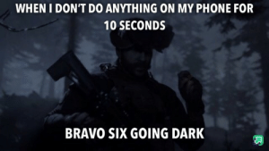 First meme: WHEN I DON'T DO ANYTHING ON MY PHONE FOR  10 SECONDS  BRAVO SIX GOING DARK First meme