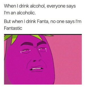 Fantasticism: When I drink alcohol, everyone says  I'm an alcoholic.  But when l drink Fanta, no one says l'm  Fantastic