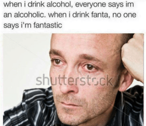 Fantasticism: when i drink alcohol, everyone says im  an alcoholic. when i drink fanta, no one  says i'm fantastic  shutterstock