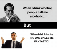 Alcohol: When I drink alcohol,  people call me  alcoholic...  But  When I drink fanta,  NO ONE CALLS ME  FANTASTIC!