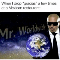"""Memes, Restaurant, and Mexican: When I drop """"gracias"""" a few times  at a Mexican restaurant  Mr. Worldwide"""