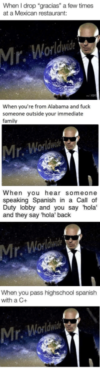 """Family, Memes, and Spanish: When I drop """"gracias"""" a few times  at a Mexican restaurant:  Mr, Worldwie  theCHIVE   When you're from Alabama and fuck  someone outside your immediate  family  Mir. Worldwid   When you hear someone  speaking Spanish in a Call of  Duty lobby and you say 'hola'  and they say 'hola' back  Mr. Worlie   When you pass highschool spanish  with a C+  r.  Worldwide <p>#mrworldwide #savagememes #memes</p>"""