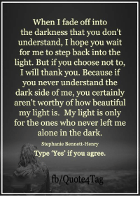Memes, Faded, and 🤖: When I fade off into  the darkness that you don't  understand, I hope you wait  for me to step back into the  light. But if you choose not to,  I will thank you. Because if  you never understand the  dark side of me, you certainly  aren't worthy of how beautiful  my light is.  My light is only  for the ones who never left me  alone in the dark.  Stephanie Bennett Henry  Type 'Yes' if you agree.  fb/Quote 4 Tag <3