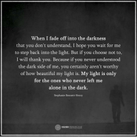 Memes, Faded, and 🤖: When I fade off into the darkness  that you don't understand, I hope you wait for me  to step back into the light. But if you choose not to  I will thank you. Because if you never understood  the dark side of me, you  certainly aren't worthy  of how beautiful my light is. My light is only  for the ones who never left me  alone in the dark  Stephanie Bennett-Henry  HIGHER  PERSPECTIVE Follow our new page @alaskanhashqueen