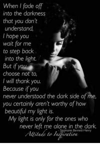 Beautiful, Memes, and Faded: When I fade off  into the darkness  that you don't  understand.  I hope you  wait for me  to step back  into the light.  But if you  choose not to,  I will thank you.  Because if you  never understood the dark side of me  you certainly aren't worthy of how  beautiful my light is.  My light is only for the ones who  never left me alone in the dark.  Stephanie Bennett Henry