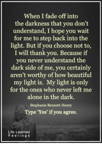 Beautiful, Life, and Memes: When I fade off into  the darkness that you don't  understand, I hope you wait  for me to step back into the  light. But if you choose not to,  I will thank you. Because if  you never understand the  dark side of me, you certainly  aren't worthy of how beautiful  my light is.  My light is only  for the ones who never left me  alone in the dark.  Stephanie Bennett Henry  Type 'Yes' if you agree.  Life Learned  F e e l i n g S <3 #LifeLearnedFeelings