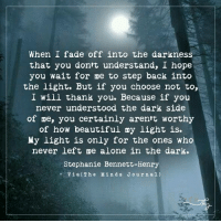 Beautiful, Memes, and Faded: When I fade off into the darkness  that you don't understand, I hope  you wait for me to step back into  the light. But if you choose not to,  I will thank you. Because if you  never understood the dark side  of me, you certainly aren't worthy  of how beautiful my light is.  My light is only for the ones who  never left me alone in the dark.  Stephanie Bennett-Henry  Vi a (Th e Min d s J o u r n a l) When I fade off into the darkness that you don't understand