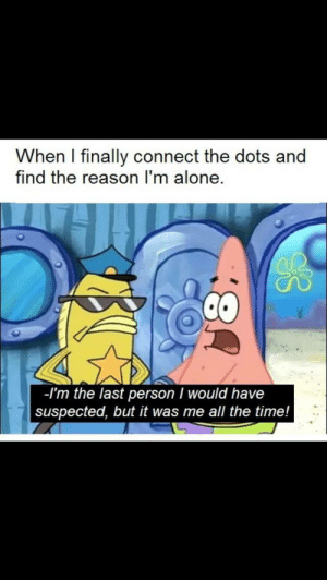 Being Alone, Time, and Reason: When I finally connect the dots and  find the reason I'm alone.  -I'm the last person I would have  suspected, but it was me all the time! Tell it to the judge