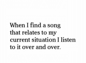 When I find a song that relates to my current situation   Follow for more relatable love and life quotes!!: When I find a song  that relates to my  current situation I listen  to it over and over. When I find a song that relates to my current situation   Follow for more relatable love and life quotes!!