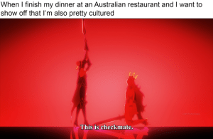 Anime, Dude, and Restaurant: When I finish my dinner at an Australian restaurant and I want to  show off that I'm also pretty cultured  u/aLilHuskyPuppy  This is checkmate. Arigatou, my dude