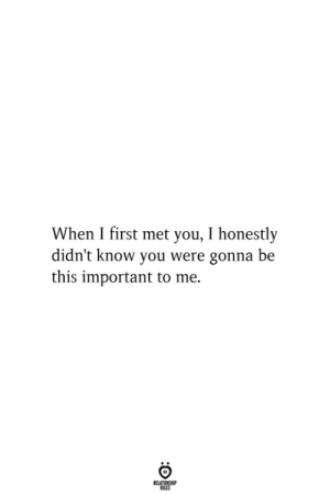 First, You, and This: When I first met you, I honestly  didn't know you were gonna be  this important to me  RELATIONSHIP  ES