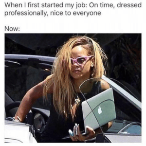 Dank, Time, and Nice: When I first started my job: On time, dressed  professionally, nice to everyone  Now: Can't not relate.