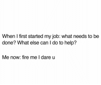 Fire, Help, and Humans of Tumblr: When I first started my job: what needs to be  done? What else can I do to help?  Me now: fire me I dare u