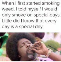 Smoking: When I first started smoking  weed, I told myself I would  only smoke on special days  Little did I know that every  day is a special dayy  cie