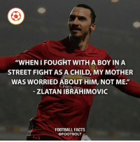 """Facts, Football, and Memes: """"WHEN I FOUGHT WITH A BOY IN A  STREET FIGHT AS A CHILD, MY MOTHER  WAS WORRIED ABOUT HIM, NOT ME.'  ZLATAN IBRAHIMOVIC  FOOTBALL FACTS  @FOOT BOLT Lolololol - fact zlatan ibrahimovic manchesterunited fight @footbolt"""