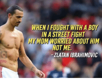 Memes, Zlatan Ibrahimovic, and Street Fight: WHEN I FOUGHT WITH A BOY  IN A STREET FIGHT  MY MOM WORRIEU ABOUT HIM  NOT ME  - ZLATAN IBRAHIMOVIC 😂😂