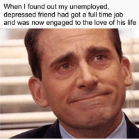 Life, Love, and Time: When I found out my unemployed,  depressed friend had got a full time job  and was now engaged to the love of his life So proud of him
