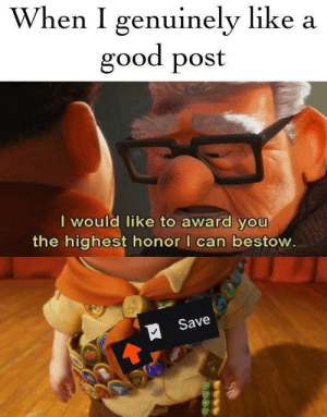 When you don't have enough money to give an award: When I genuinely like a  good post  I would like to award you  the highest honor I can bestow.  Save When you don't have enough money to give an award