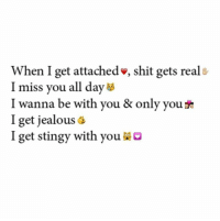 stingy: When I get attached shit gets reals  I miss you all day  I wanna be with you & only you see  I get jealous  I get stingy with you