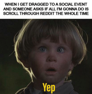 Reddit, Time, and Only One: WHEN I GET DRAGGED TO A SOCIAL EVENT  AND SOMEONE ASKS IF ALL I'M GONNA DO IS  SCROLL THROUGH REDDIT THE WHOLE TIME  Yep Not the only one