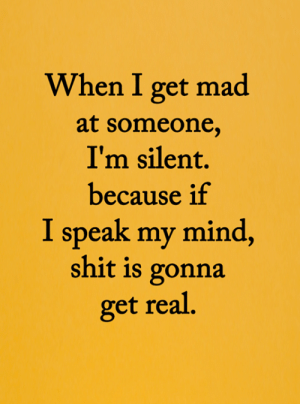 <3: When I get mad  at someone,  I'm silent.  because if  I speak my mind,  shit is gonna  get real. <3