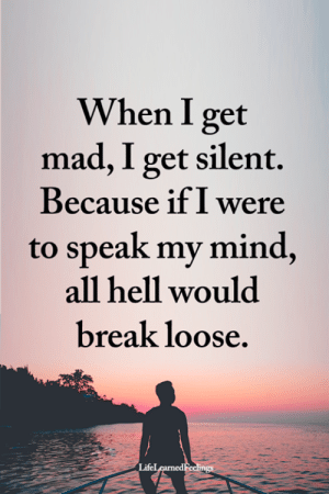 Memes, Break, and Mad: When I get  mad, I get silent.  Because if I were  to speak my mind,  all hell would  break loose  Lifel <3