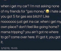 """Ass, Bitch, and Come Over: when i get my car? i'm not asking none  of my friends for """"gas money"""" i hate a  you got 5 for gas ass bitch!! Like  nooooooo just get ina car. when i get my  own place? don't feel like going home?  mama tripping? you ain't got no where  to go? come over here. If I got it, you got  it.  3/10/18, 15:05 Still gonna tell them to give me 2-5$ for gas, gas ain't cheap everything else applies"""