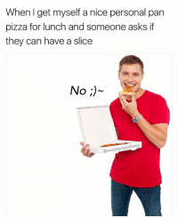 Memes, Pizza, and Nice: When I get myself a nice personal pan  pizza for lunch and someone asks if  they can have a slice  No)  @middleclassfancy It's mine you silly goose 😜 123rf