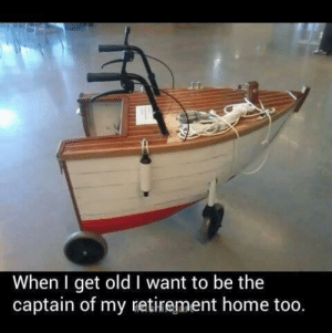 Home, Old, and Redd: When I get old I want to be the  captain of my retirement home too. When I get old. (i.redd.it)