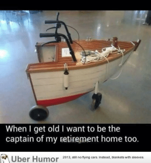 Cars, Tumblr, and Uber: When I get old I want to be the  captain of my retirement home too.  Uber  Humor  2013, ill no tying ars Instead, blankets with sleeves  no flying cars. Instead, blankets with sleeves. failnation:  When I get old