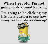 Life, Life Alert, and Memes: When I get old, I'm not  going to sit around knitting.  I'm going to be clicking my  life alert button to see how  many hot firefighters show up!