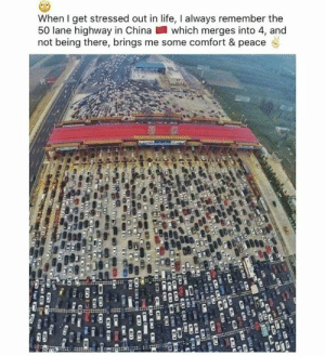 Life, China, and Being There: When I get stressed out in life, I always remember the  50 lane highway in China which merges into 4, and  not being there, brings me some comfort & peace Hummm